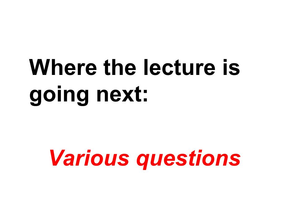 Where the lecture is going next: Various questions