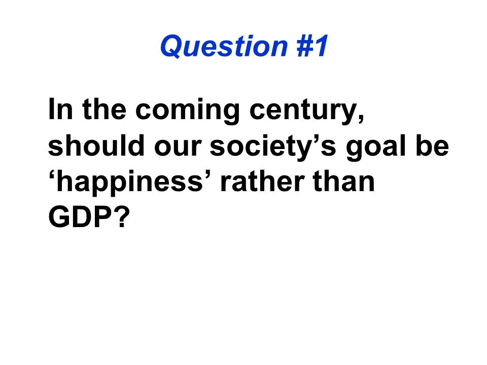 In the coming century, should our societys goal be happiness rather than GDP