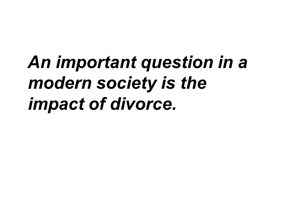 An important question in a modern society is the impact of divorce.