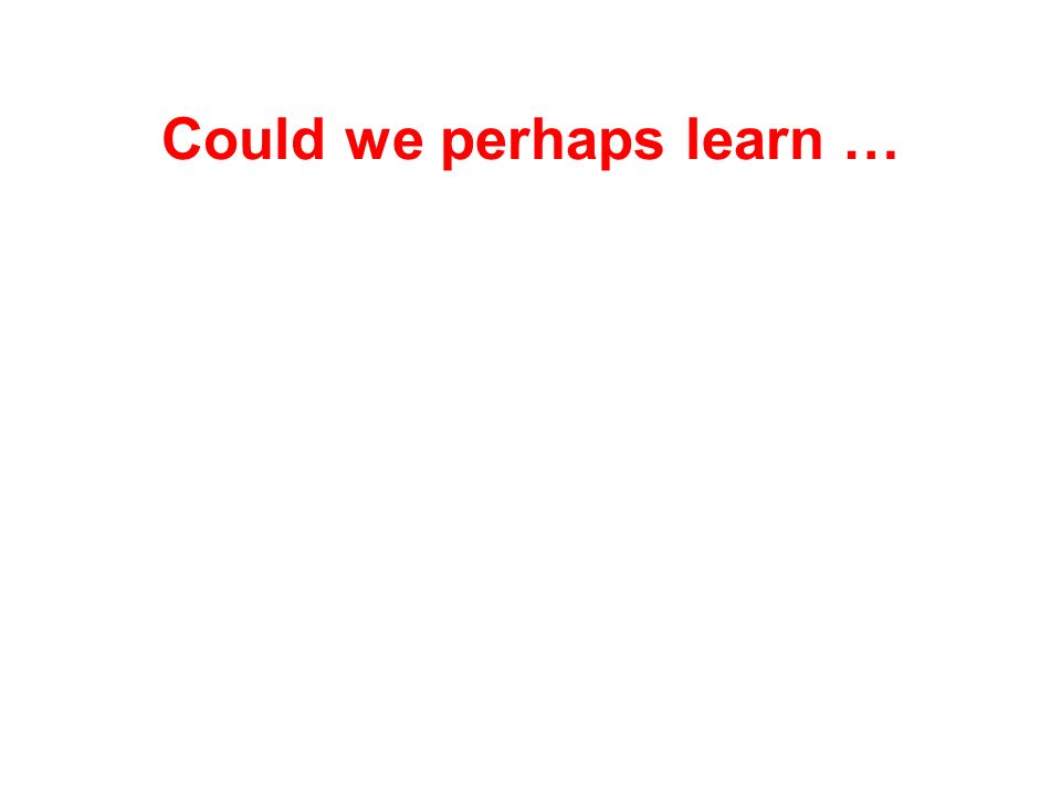 Could we perhaps learn …