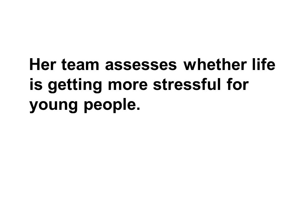 Her team assesses whether life is getting more stressful for young people.