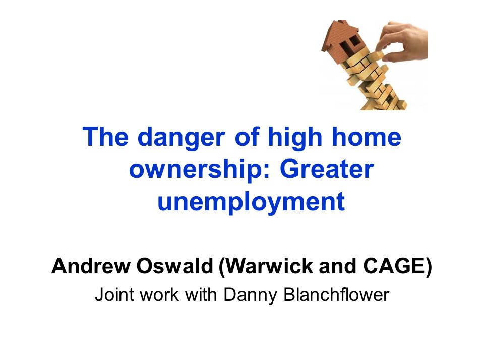 The danger of high home ownership: Greater unemployment Andrew Oswald (Warwick and CAGE) Joint work with Danny Blanchflower