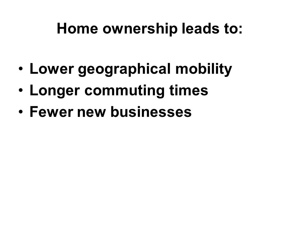 Home ownership leads to: Lower geographical mobility Longer commuting times Fewer new businesses