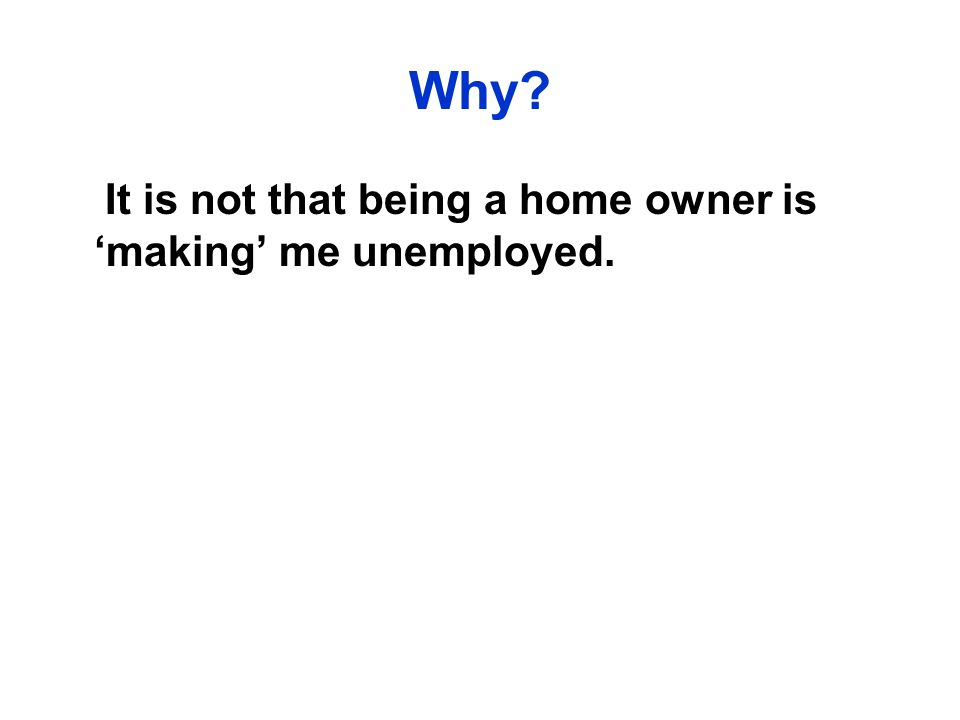 Why It is not that being a home owner is making me unemployed.