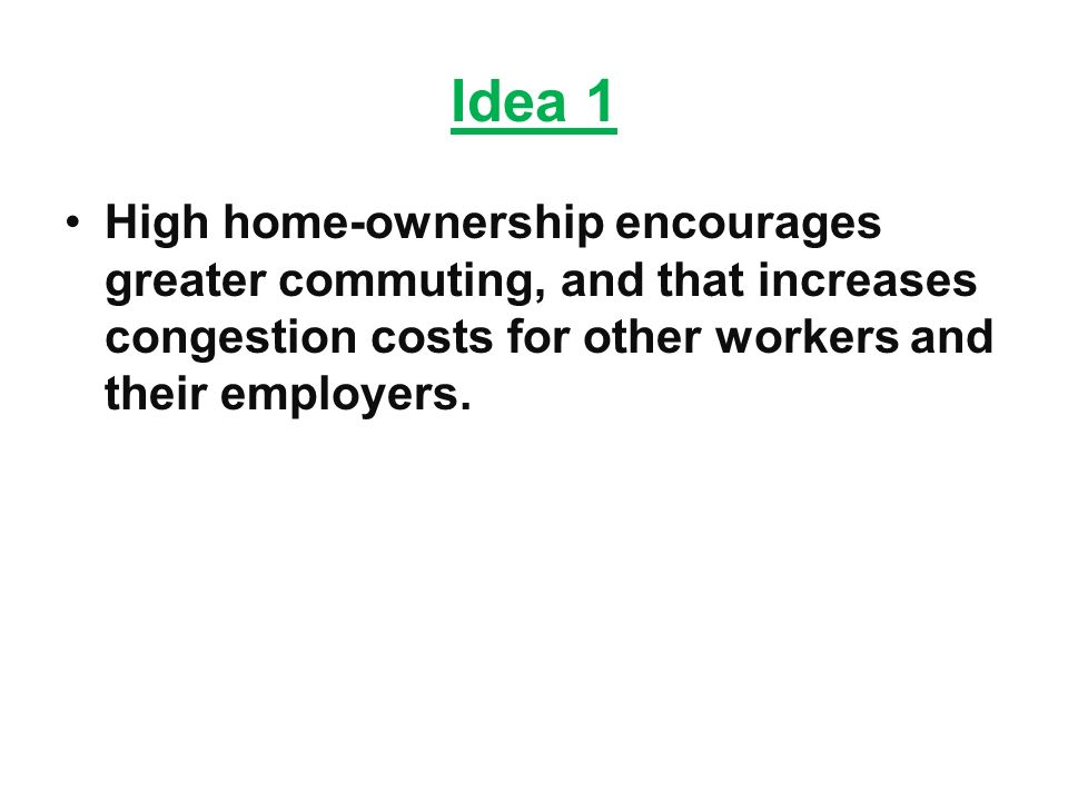 Idea 1 High home-ownership encourages greater commuting, and that increases congestion costs for other workers and their employers.