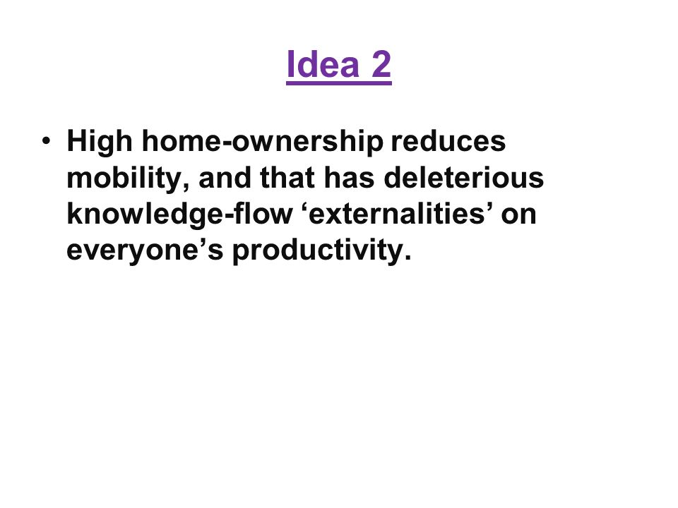 Idea 2 High home-ownership reduces mobility, and that has deleterious knowledge-flow externalities on everyones productivity.