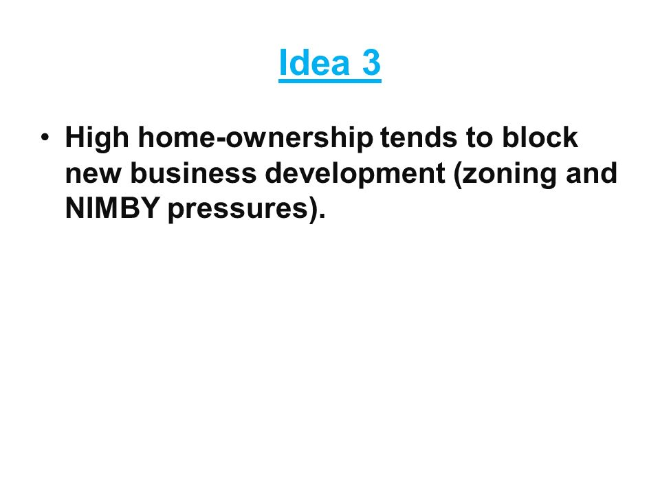 Idea 3 High home-ownership tends to block new business development (zoning and NIMBY pressures).