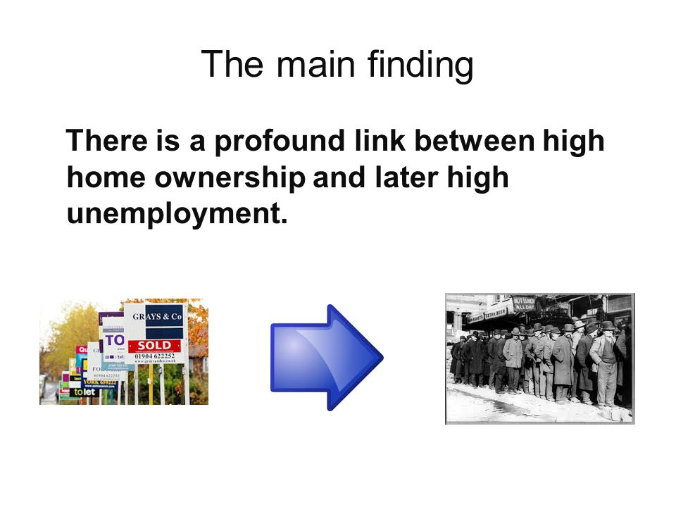 The main finding There is a profound link between high home ownership and later high unemployment.