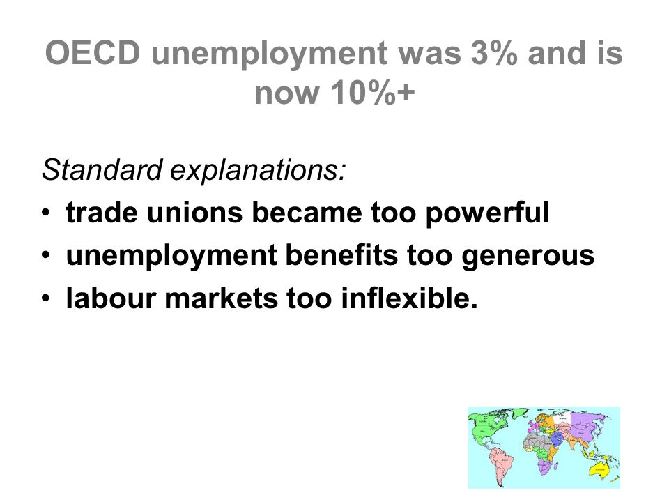Standard explanations: trade unions became too powerful unemployment benefits too generous labour markets too inflexible.