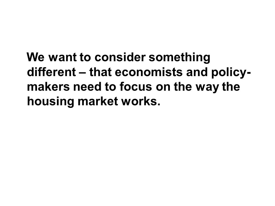 We want to consider something different – that economists and policy- makers need to focus on the way the housing market works.