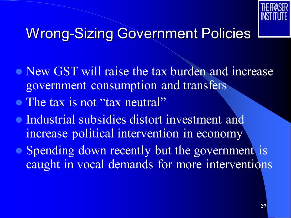 27 Wrong-Sizing Government Policies New GST will raise the tax burden and increase government consumption and transfers The tax is not tax neutral Industrial subsidies distort investment and increase political intervention in economy Spending down recently but the government is caught in vocal demands for more interventions