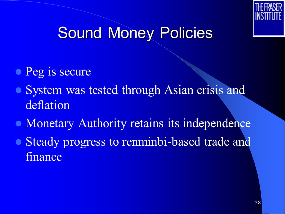 38 Sound Money Policies Peg is secure System was tested through Asian crisis and deflation Monetary Authority retains its independence Steady progress to renminbi-based trade and finance