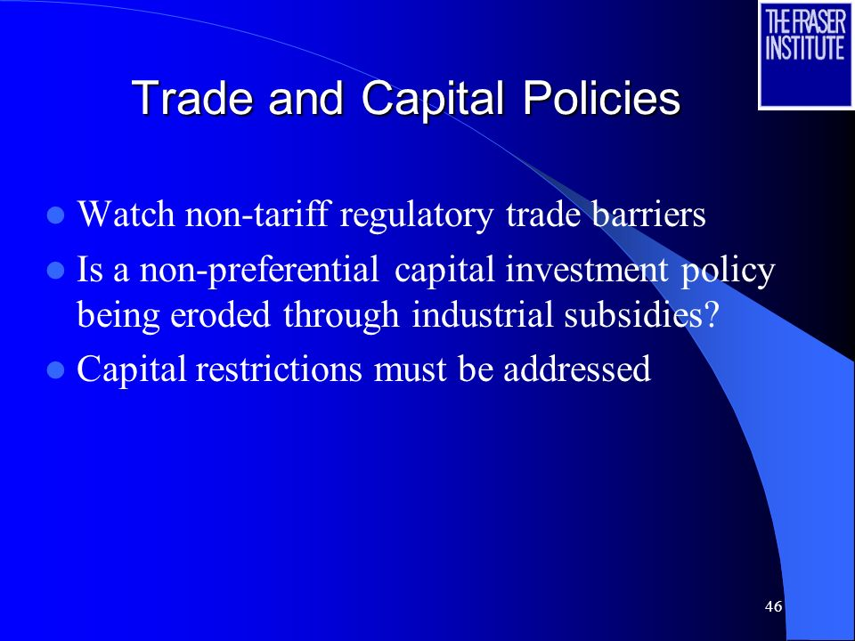 46 Trade and Capital Policies Watch non-tariff regulatory trade barriers Is a non-preferential capital investment policy being eroded through industrial subsidies.