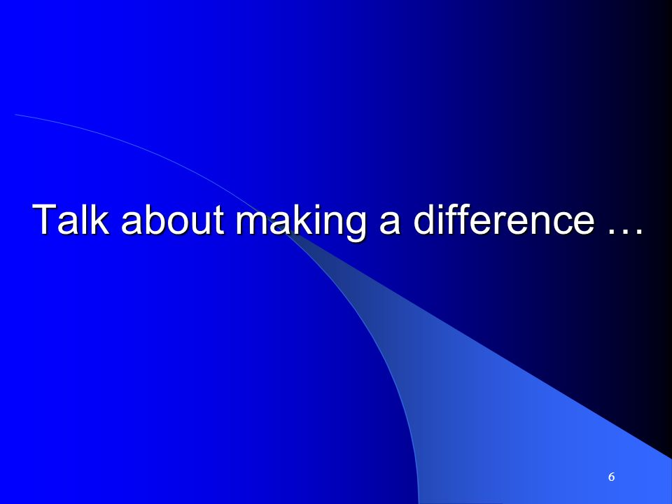 6 Talk about making a difference …