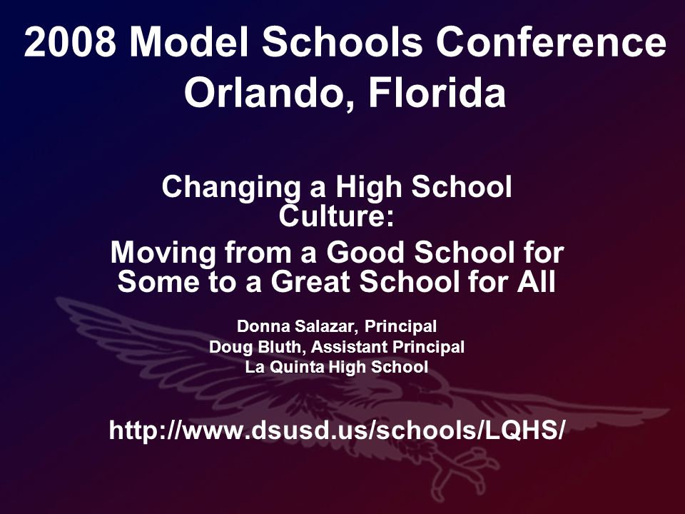 2008 Model Schools Conference Orlando, Florida Changing a High School Culture: Moving from a Good School for Some to a Great School for All Donna Salazar, Principal Doug Bluth, Assistant Principal La Quinta High School http://www.dsusd.us/schools/LQHS/