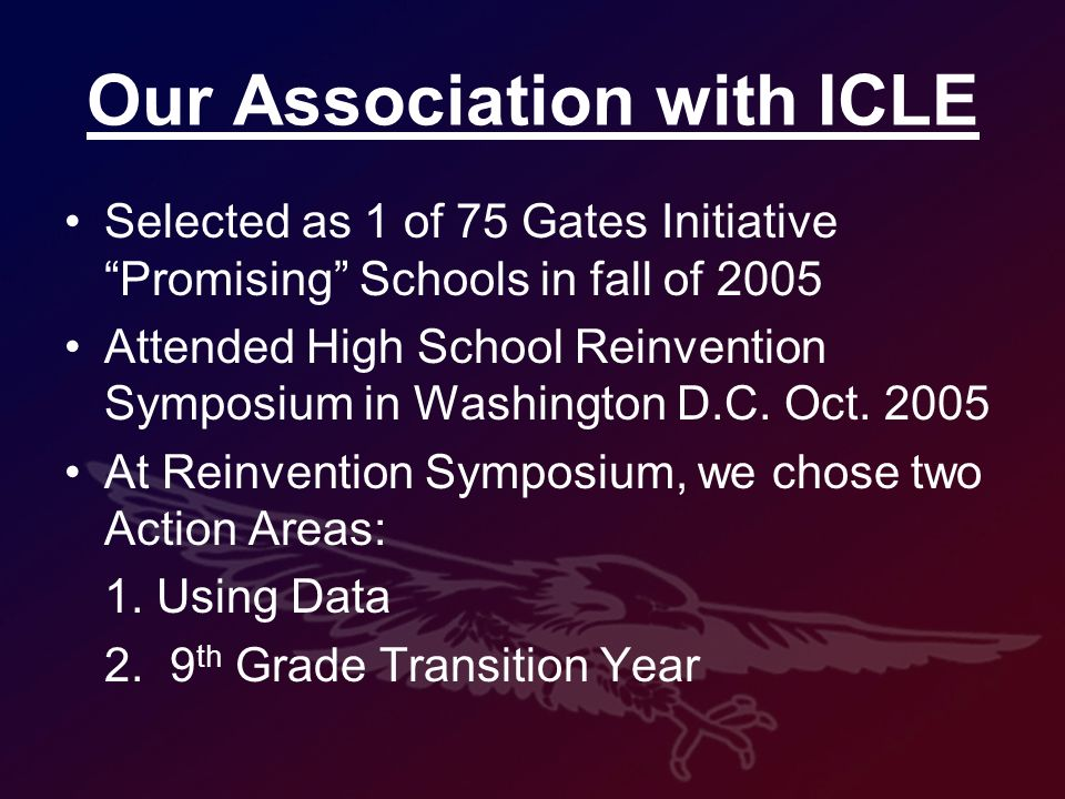 Our Association with ICLE Selected as 1 of 75 Gates Initiative Promising Schools in fall of 2005 Attended High School Reinvention Symposium in Washington D.C.
