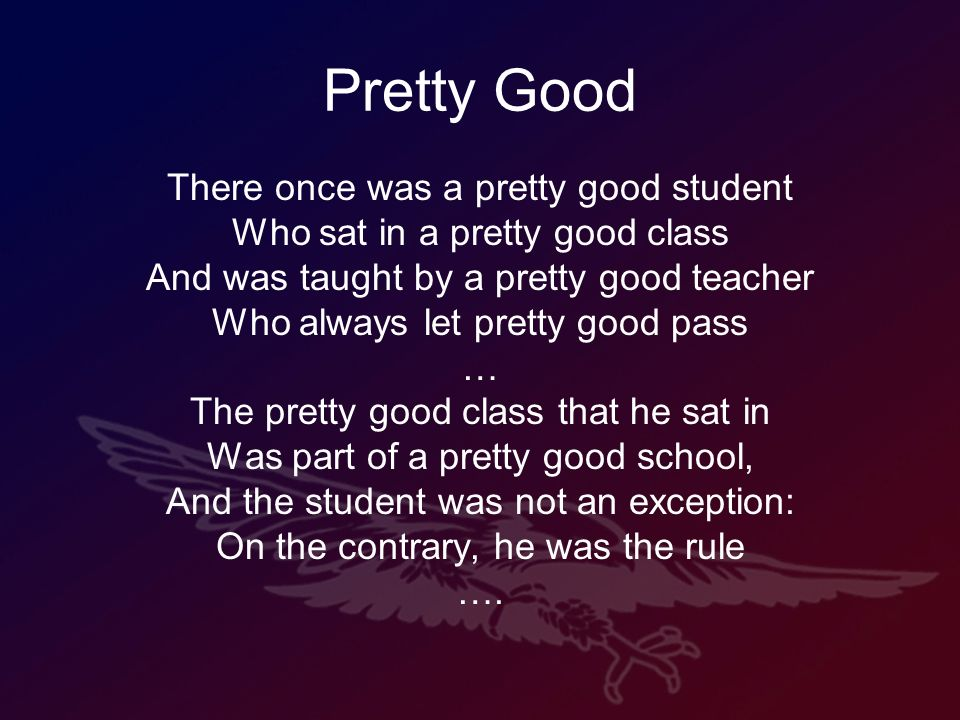 Pretty Good There once was a pretty good student Who sat in a pretty good class And was taught by a pretty good teacher Who always let pretty good pass … The pretty good class that he sat in Was part of a pretty good school, And the student was not an exception: On the contrary, he was the rule ….