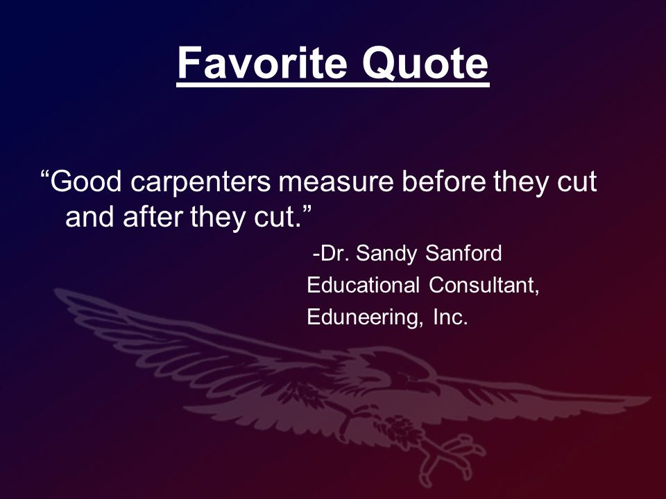 Favorite Quote Good carpenters measure before they cut and after they cut.