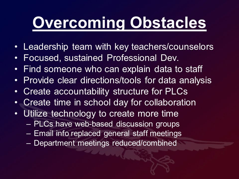 Overcoming Obstacles Leadership team with key teachers/counselors Focused, sustained Professional Dev.