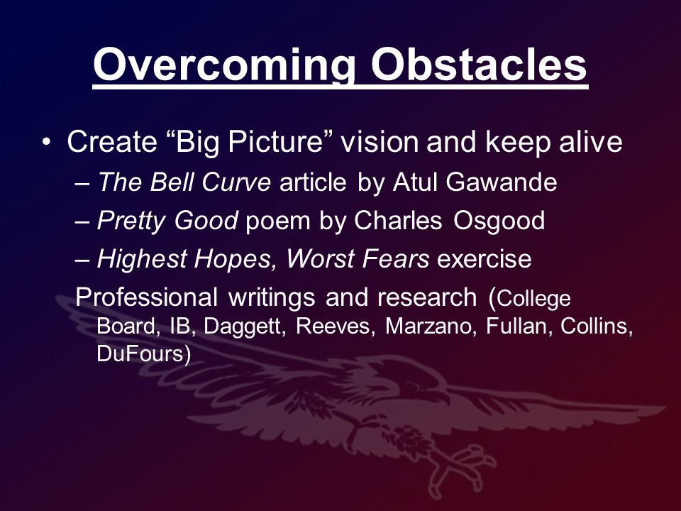 Overcoming Obstacles Create Big Picture vision and keep alive –The Bell Curve article by Atul Gawande –Pretty Good poem by Charles Osgood –Highest Hopes, Worst Fears exercise Professional writings and research ( College Board, IB, Daggett, Reeves, Marzano, Fullan, Collins, DuFours)
