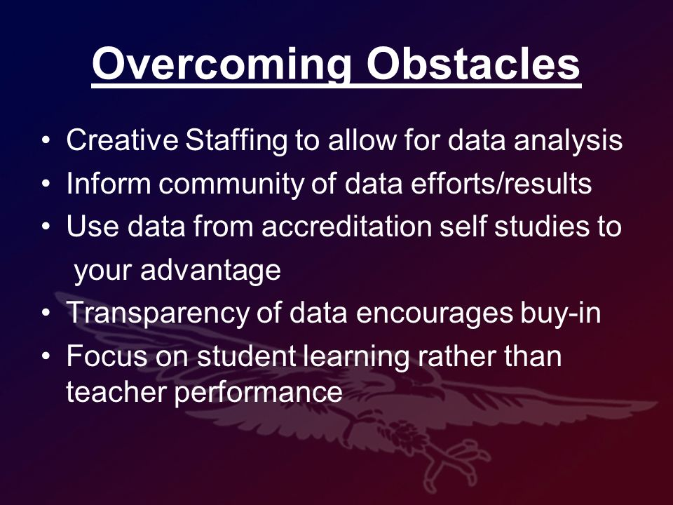 Overcoming Obstacles Creative Staffing to allow for data analysis Inform community of data efforts/results Use data from accreditation self studies to your advantage Transparency of data encourages buy-in Focus on student learning rather than teacher performance