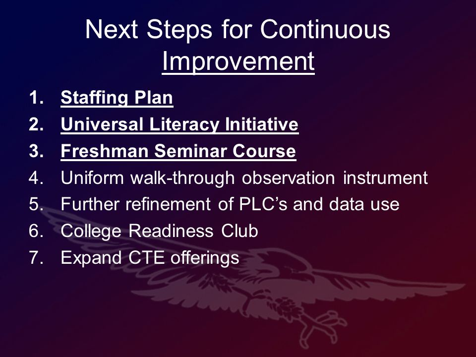 Next Steps for Continuous Improvement 1.Staffing Plan 2.Universal Literacy Initiative 3.Freshman Seminar Course 4.Uniform walk-through observation instrument 5.Further refinement of PLCs and data use 6.College Readiness Club 7.Expand CTE offerings