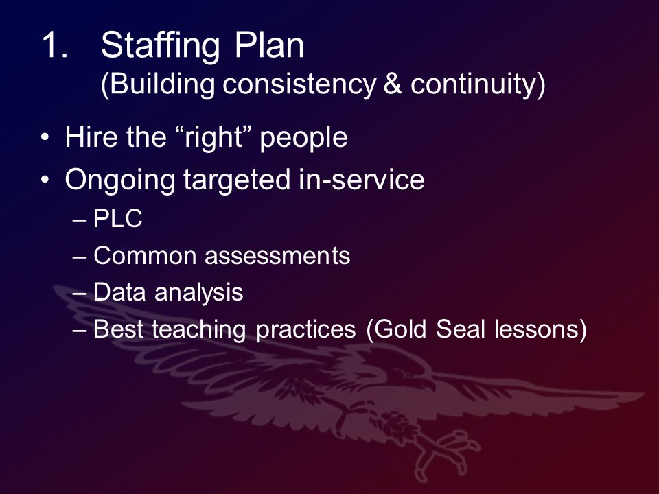 1.Staffing Plan (Building consistency & continuity) Hire the right people Ongoing targeted in-service –PLC –Common assessments –Data analysis –Best teaching practices (Gold Seal lessons)