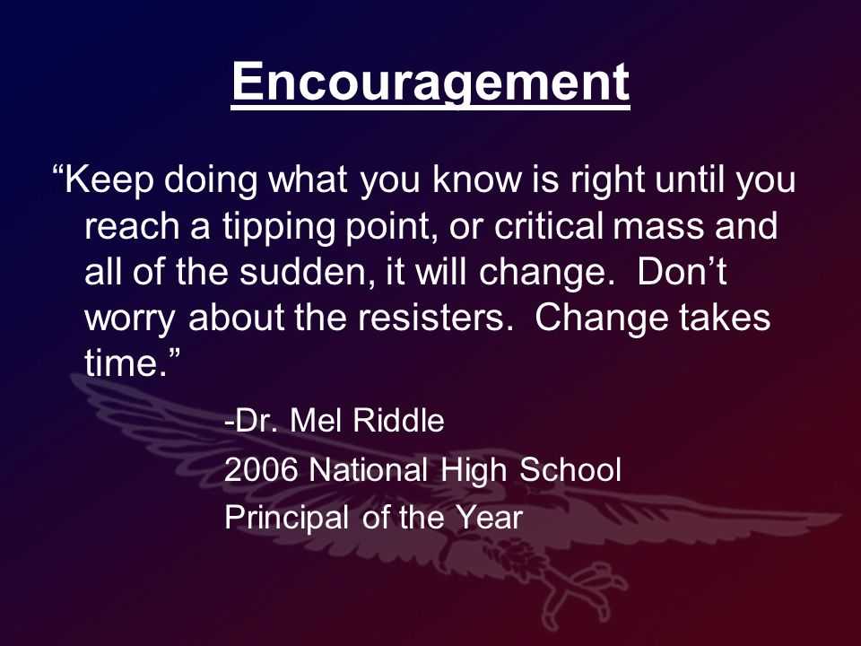 Encouragement Keep doing what you know is right until you reach a tipping point, or critical mass and all of the sudden, it will change.