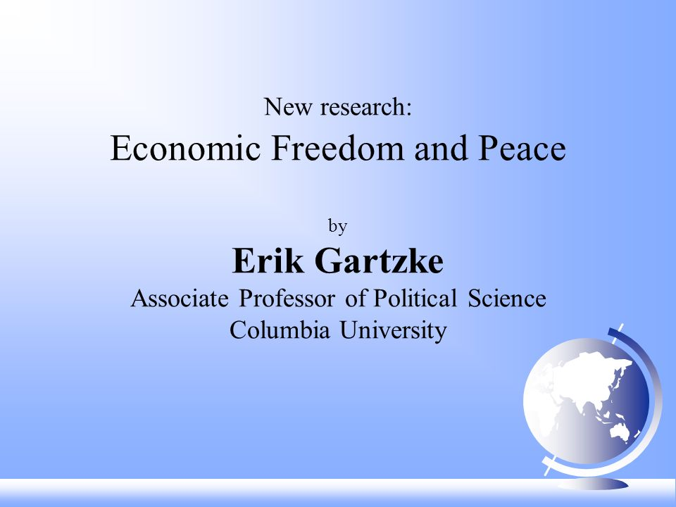 New research: Economic Freedom and Peace by Erik Gartzke Associate Professor of Political Science Columbia University