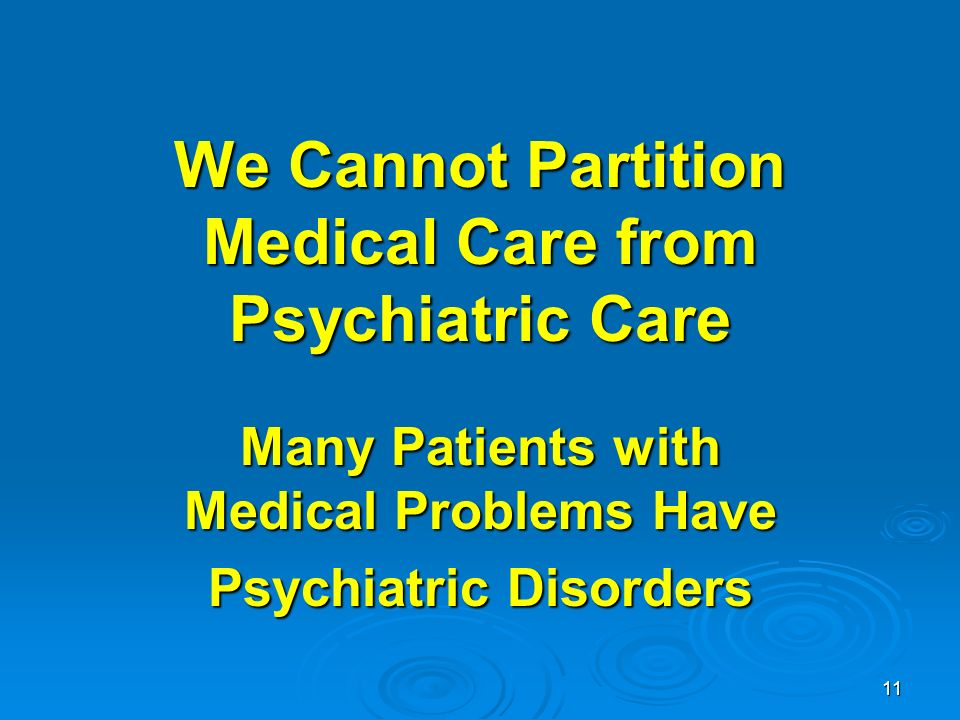 11 We Cannot Partition Medical Care from Psychiatric Care Many Patients with Medical Problems Have Psychiatric Disorders