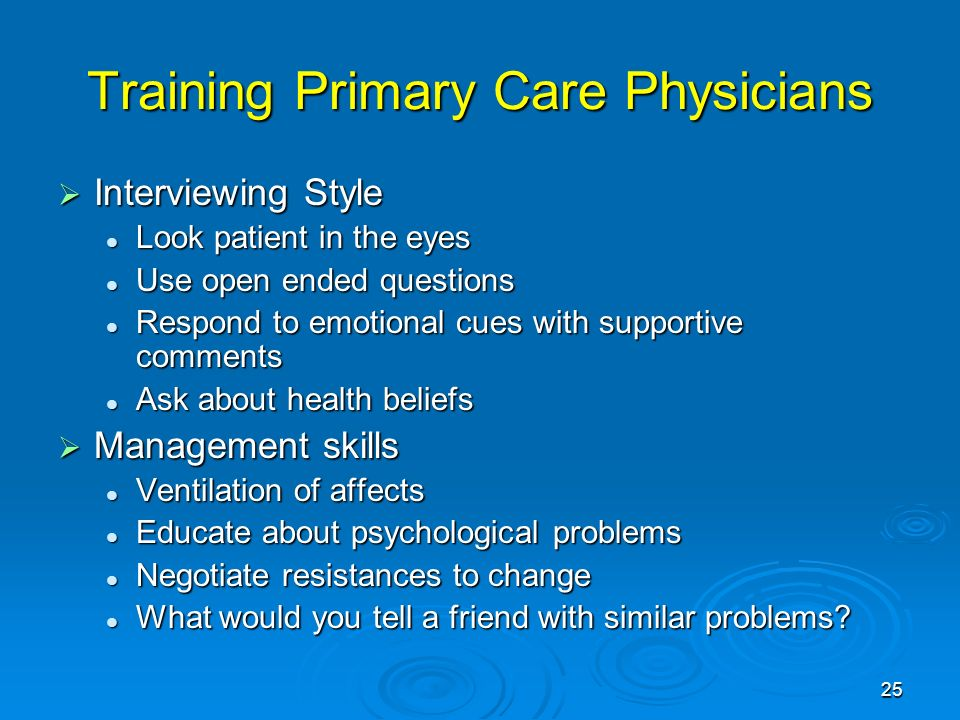 25 Training Primary Care Physicians Interviewing Style Interviewing Style Look patient in the eyes Look patient in the eyes Use open ended questions Use open ended questions Respond to emotional cues with supportive comments Respond to emotional cues with supportive comments Ask about health beliefs Ask about health beliefs Management skills Management skills Ventilation of affects Ventilation of affects Educate about psychological problems Educate about psychological problems Negotiate resistances to change Negotiate resistances to change What would you tell a friend with similar problems.