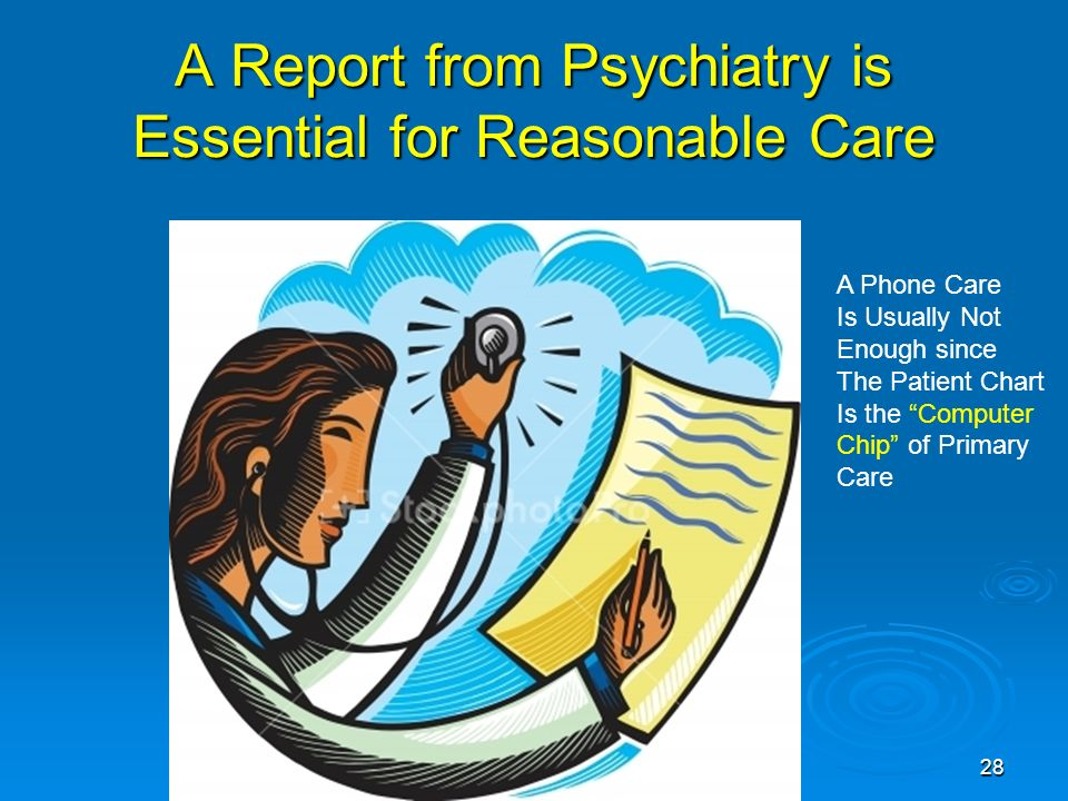 28 A Report from Psychiatry is Essential for Reasonable Care A Phone Care Is Usually Not Enough since The Patient Chart Is the Computer Chip of Primary Care