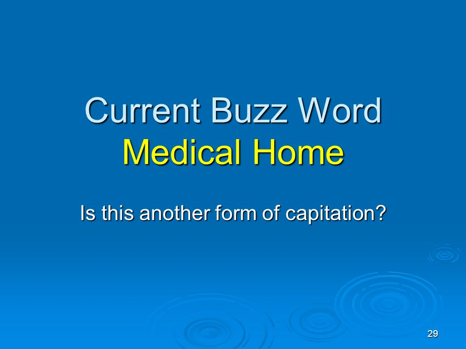 29 Current Buzz Word Medical Home Is this another form of capitation