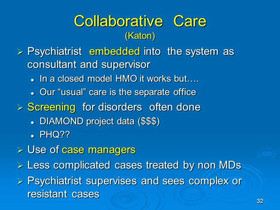 32 Collaborative Care (Katon) Psychiatrist embedded into the system as consultant and supervisor Psychiatrist embedded into the system as consultant and supervisor In a closed model HMO it works but….