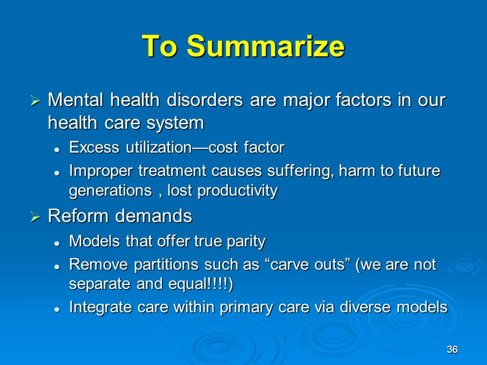 36 To Summarize Mental health disorders are major factors in our health care system Mental health disorders are major factors in our health care system Excess utilizationcost factor Excess utilizationcost factor Improper treatment causes suffering, harm to future generations, lost productivity Improper treatment causes suffering, harm to future generations, lost productivity Reform demands Reform demands Models that offer true parity Models that offer true parity Remove partitions such as carve outs (we are not separate and equal!!!!) Remove partitions such as carve outs (we are not separate and equal!!!!) Integrate care within primary care via diverse models Integrate care within primary care via diverse models