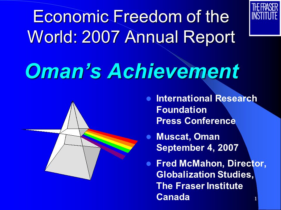 1 Economic Freedom of the World: 2007 Annual Report Omans Achievement International Research Foundation Press Conference Muscat, Oman September 4, 2007 Fred McMahon, Director, Globalization Studies, The Fraser Institute Canada
