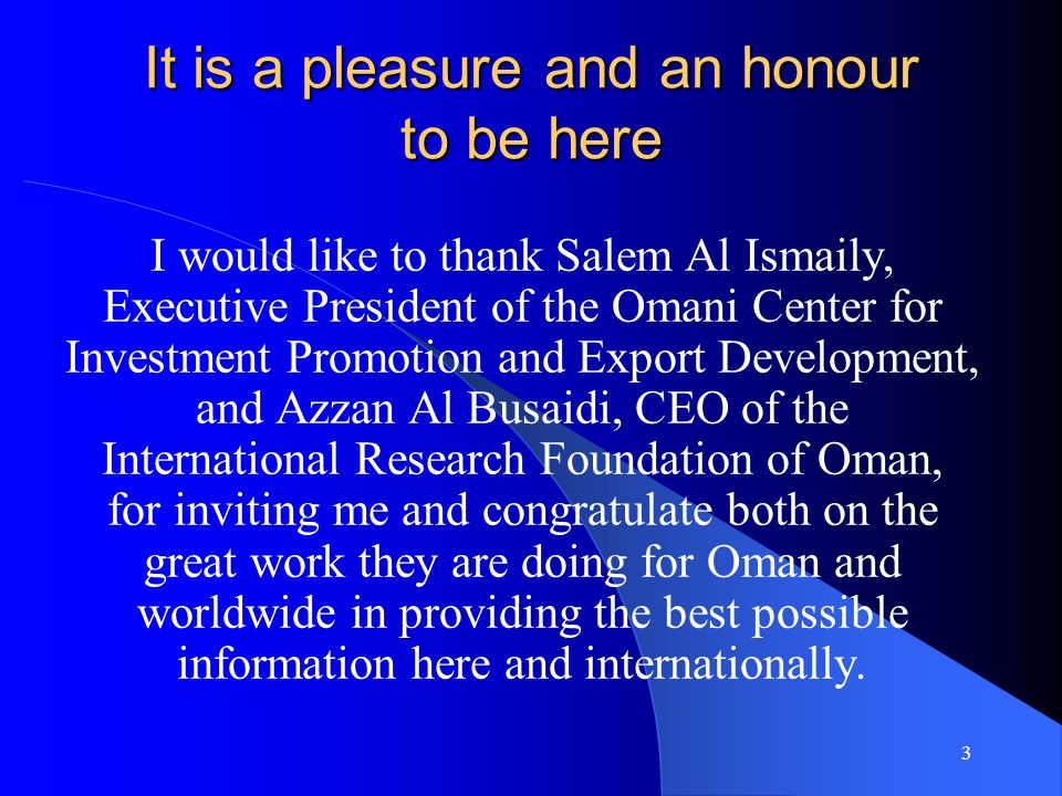 3 It is a pleasure and an honour to be here I would like to thank Salem Al Ismaily, Executive President of the Omani Center for Investment Promotion and Export Development, and Azzan Al Busaidi, CEO of the International Research Foundation of Oman, for inviting me and congratulate both on the great work they are doing for Oman and worldwide in providing the best possible information here and internationally.