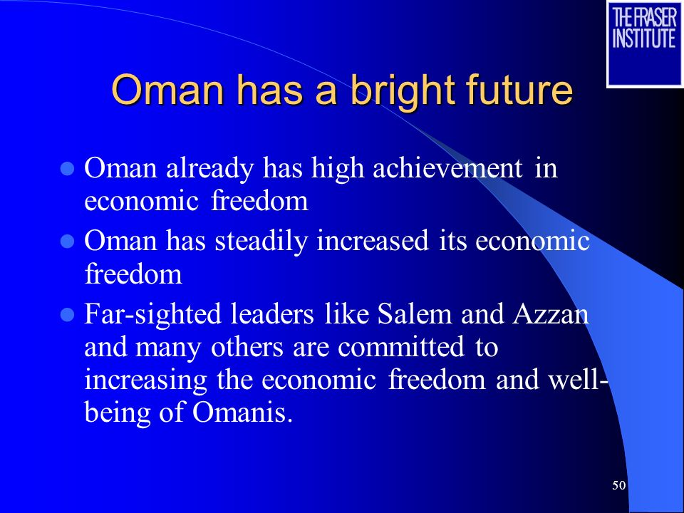 50 Oman has a bright future Oman already has high achievement in economic freedom Oman has steadily increased its economic freedom Far-sighted leaders like Salem and Azzan and many others are committed to increasing the economic freedom and well- being of Omanis.