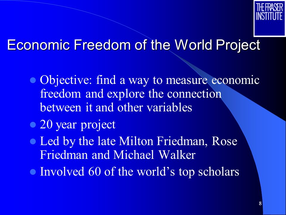 8 Economic Freedom of the World Project Objective: find a way to measure economic freedom and explore the connection between it and other variables 20 year project Led by the late Milton Friedman, Rose Friedman and Michael Walker Involved 60 of the worlds top scholars
