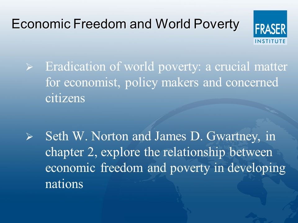 Economic Freedom and World Poverty Eradication of world poverty: a crucial matter for economist, policy makers and concerned citizens Seth W.