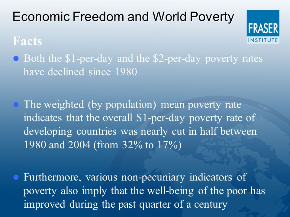 Economic Freedom and World Poverty Facts Both the $1-per-day and the $2-per-day poverty rates have declined since 1980 The weighted (by population) mean poverty rate indicates that the overall $1-per-day poverty rate of developing countries was nearly cut in half between 1980 and 2004 (from 32% to 17%) Furthermore, various non-pecuniary indicators of poverty also imply that the well-being of the poor has improved during the past quarter of a century