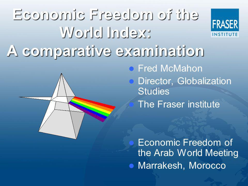 Economic Freedom of the World Index: A comparative examination Fred McMahon Director, Globalization Studies The Fraser institute Economic Freedom of the Arab World Meeting Marrakesh, Morocco