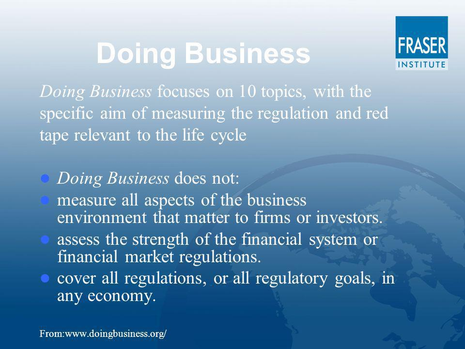 Doing Business Doing Business focuses on 10 topics, with the specific aim of measuring the regulation and red tape relevant to the life cycle Doing Business does not: measure all aspects of the business environment that matter to firms or investors.