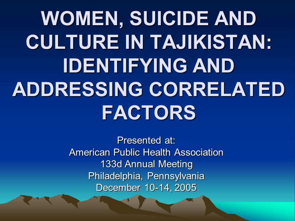 WOMEN, SUICIDE AND CULTURE IN TAJIKISTAN: IDENTIFYING AND ADDRESSING CORRELATED FACTORS Presented at: American Public Health Association 133d Annual Meeting Philadelphia, Pennsylvania December 10-14, 2005