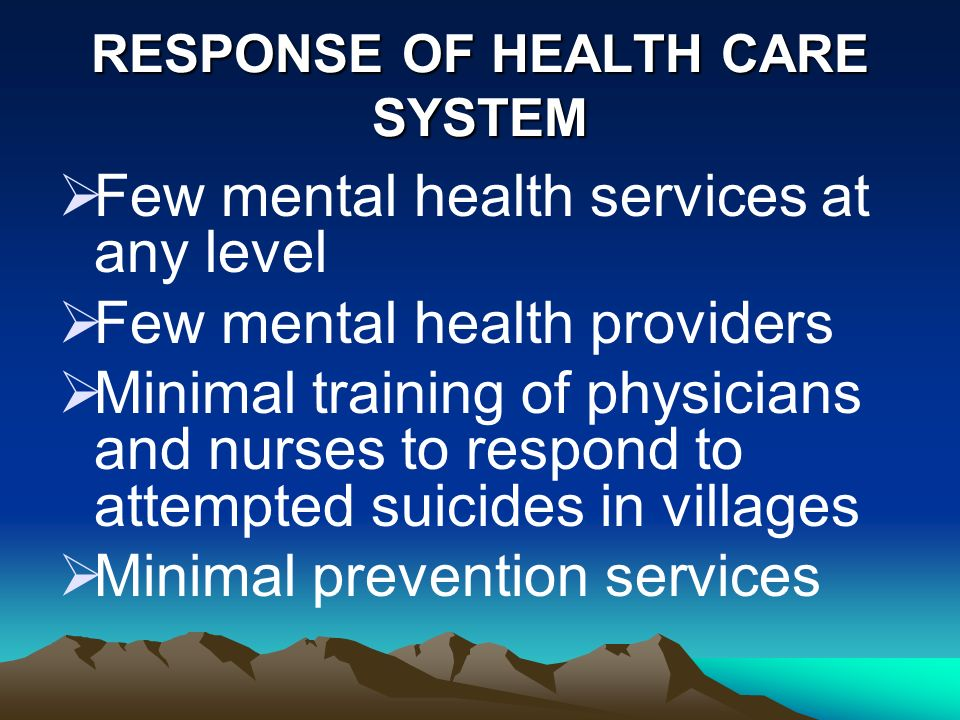 RESPONSE OF HEALTH CARE SYSTEM Few mental health services at any level Few mental health providers Minimal training of physicians and nurses to respond to attempted suicides in villages Minimal prevention services