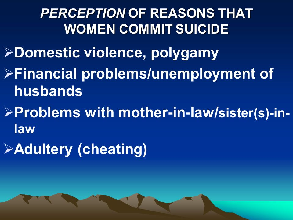 PERCEPTION OF REASONS THAT WOMEN COMMIT SUICIDE Domestic violence, polygamy Financial problems/unemployment of husbands Problems with mother-in-law/ sister(s)-in- law Adultery (cheating)