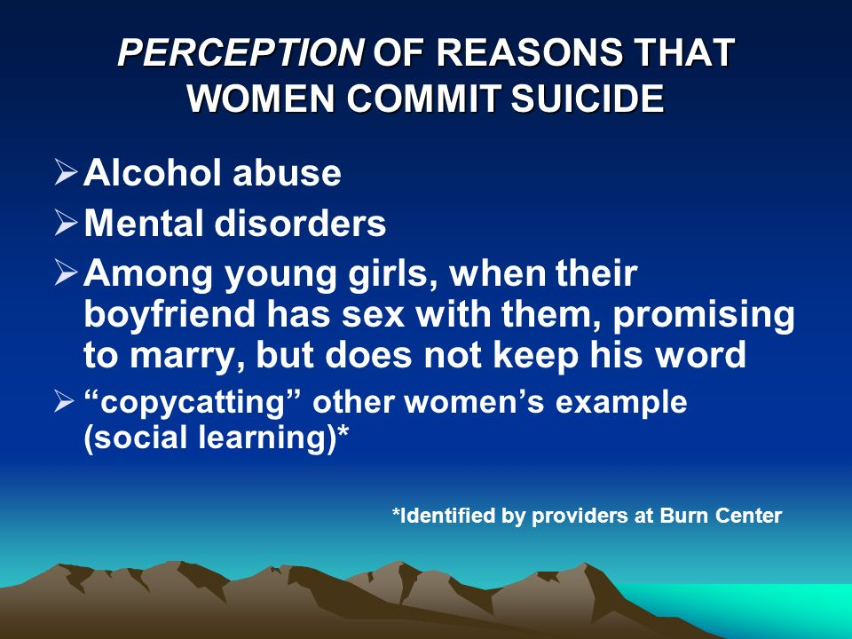 PERCEPTION OF REASONS THAT WOMEN COMMIT SUICIDE Alcohol abuse Mental disorders Among young girls, when their boyfriend has sex with them, promising to marry, but does not keep his word copycatting other womens example (social learning)* *Identified by providers at Burn Center