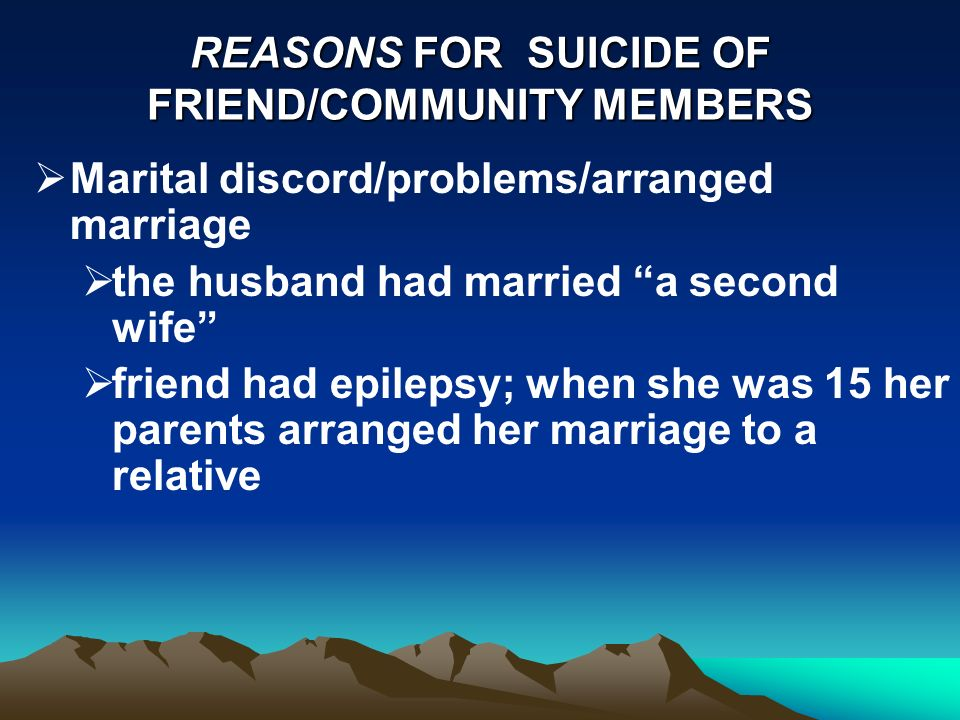 REASONS FOR SUICIDE OF FRIEND/COMMUNITY MEMBERS Marital discord/problems/arranged marriage the husband had married a second wife friend had epilepsy; when she was 15 her parents arranged her marriage to a relative