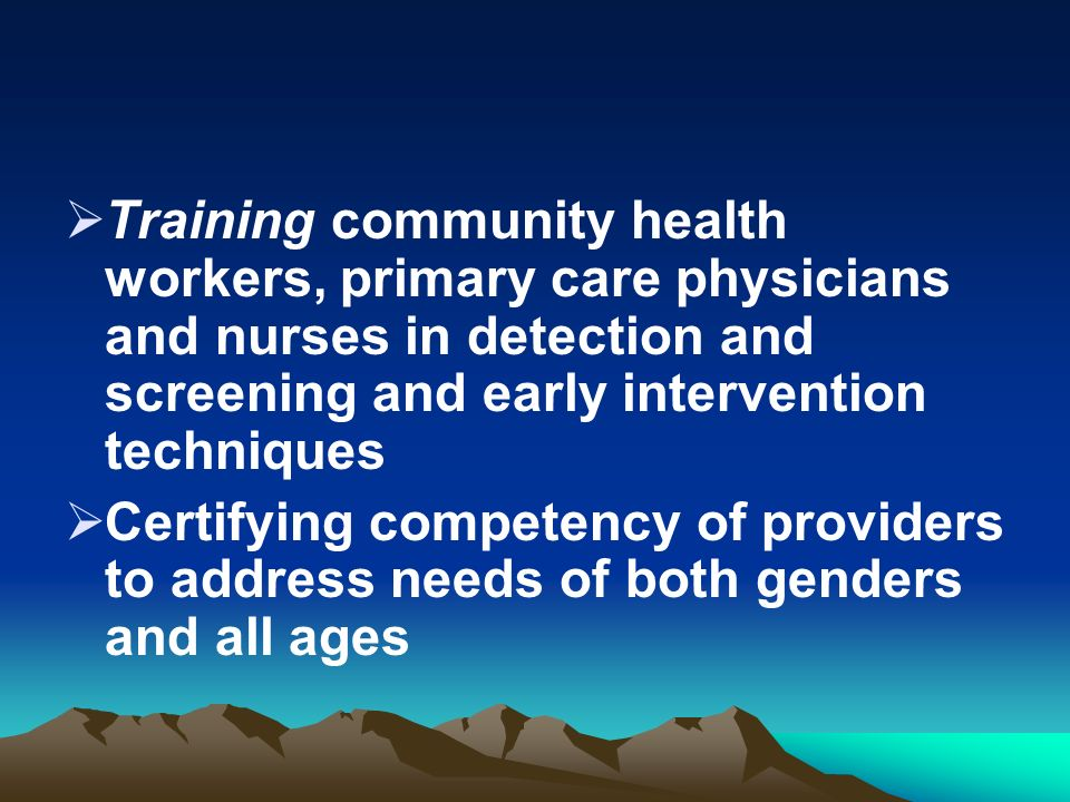 Training community health workers, primary care physicians and nurses in detection and screening and early intervention techniques Certifying competency of providers to address needs of both genders and all ages