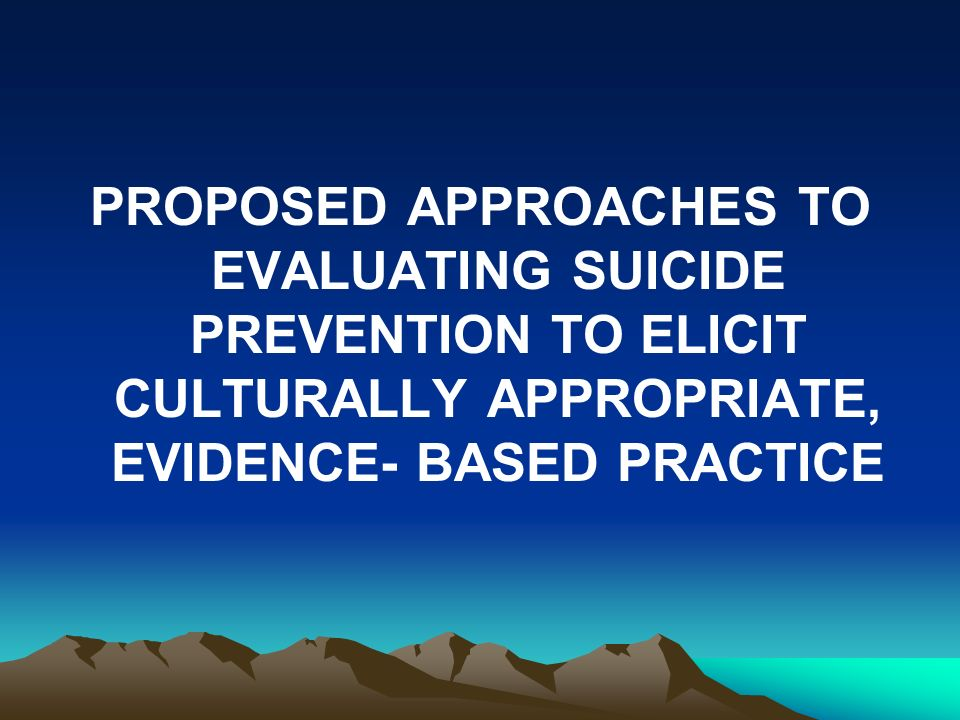 PROPOSED APPROACHES TO EVALUATING SUICIDE PREVENTION TO ELICIT CULTURALLY APPROPRIATE, EVIDENCE- BASED PRACTICE